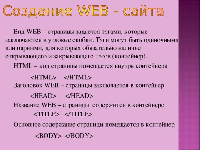 Вид WEB – страницы задается тэгами, которые заключаются в угловые скобки. Тэги могут быть одиночными или парными, для которых обязательно наличие открывающего и закрывающего тэгов (контейнер). HTML – код страницы помещается внутрь контейнера Заголовок WEB – страницы заключается в контейнер Название WEB – страницы содержится в контейнере Основное содержание страницы помещается в контейнер