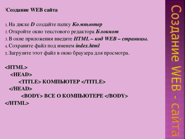Создание WEB сайта   На диске D создайте папку Компьютер  Откройте окно текстового редактора Блокнот  В окне приложения введите HTML – код WEB – страницы.  Сохраните файл под именем index.html  Загрузите этот файл в окно браузера для просмотра.