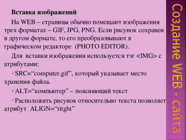 Вставка изображений На WEB – страницы обычно помещают изображения трех форматах – GIF, JPG, PNG . Если рисунок сохранен в другом формате, то его преобразовывают в графическом редакторе  ( PHOTO EDITOR ). Для вставки изображения используется тэг  с атрибутами: