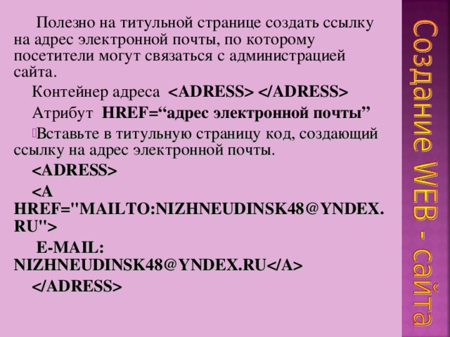 """Полезно на титульной странице создать ссылку на адрес электронной почты, по которому посетители могут связаться с администрацией сайта. Контейнер адреса  Атрибут  HREF="""" адрес электронной почты """" Вставьте в титульную страницу код, создающий ссылку на адрес электронной почты.    E-MA I L: NIZHNEUDINSK48@YNDEX.RU"""