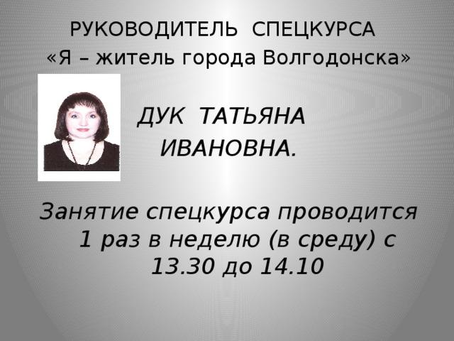 РУКОВОДИТЕЛЬ СПЕЦКУРСА «Я – житель города Волгодонска» ДУК ТАТЬЯНА ИВАНОВНА.  Занятие спецкурса проводится 1 раз в неделю (в среду) с 13.30 до 14.10