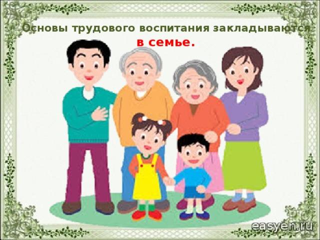 Основы трудового воспитания закладываются в семье.