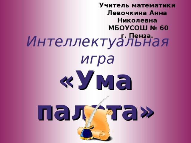 Учитель математики  Левочкина Анна Николевна  МБОУСОШ № 60  г. Пенза. Интеллектуальная игра «Ума палата»