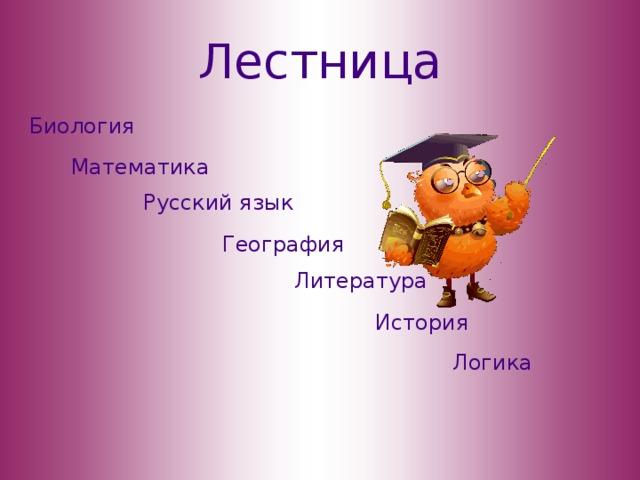 Лестница Биология Математика Русский язык География Литература История Логика
