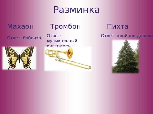 Разминка Махаон Тромбон Пихта Ответ: музыкальный инструмент Ответ: хвойное дерево Ответ: бабочка