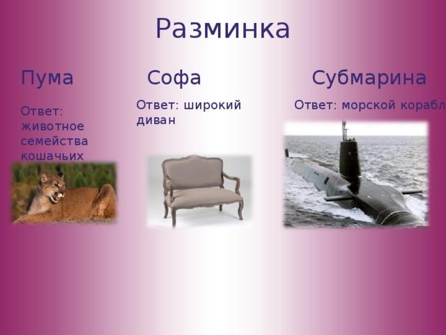 Разминка Пума Софа Субмарина Ответ: широкий диван Ответ: морской корабль Ответ: животное семейства кошачьих
