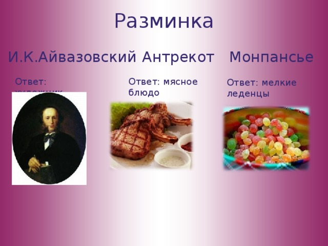 Разминка И.К.Айвазовский Антрекот Монпансье Ответ: художник Ответ: мясное блюдо Ответ: мелкие леденцы