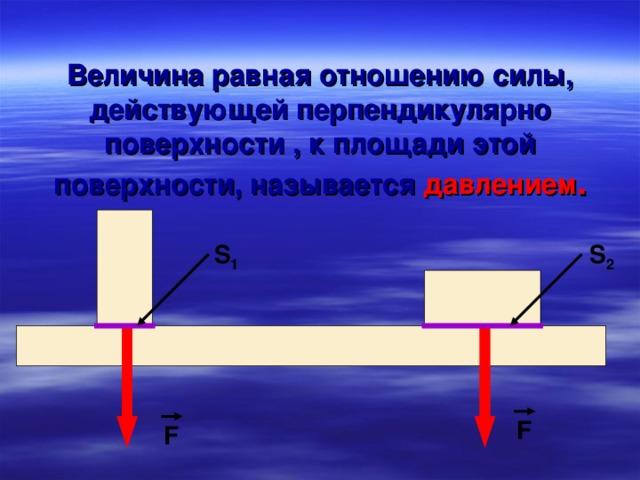 Величина равная отношению силы, действующей перпендикулярно поверхности , к площади этой поверхности, называется  давлением . S 1 S 2 F F