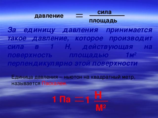 сила давление площадь За единицу давления принимается такое давление, которое производит сила в 1 Н, действующая на поверхность площадью 1м 2 перпендикулярно этой поверхности Единица давления – ньютон на квадратный метр, называется Паскалем. Н 1 Па 1 М 2