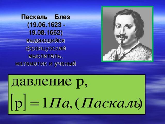 Паскаль Блез  (19.06.1623 - 19.08.1662)  выдающийся французский мыслитель, математик и ученый