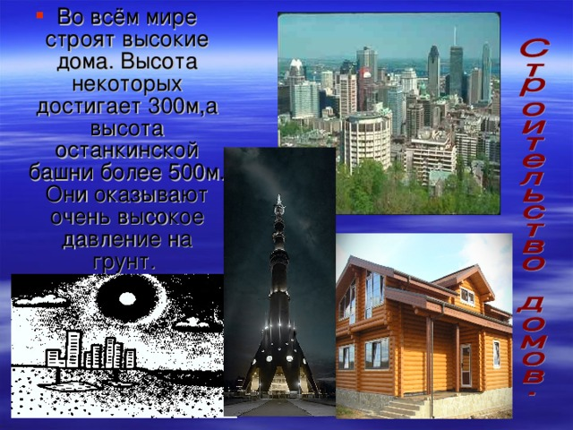 Во всём мире строят высокие дома. Высота некоторых достигает 300м,а высота останкинской башни более 500м. Они оказывают очень высокое давление на грунт.
