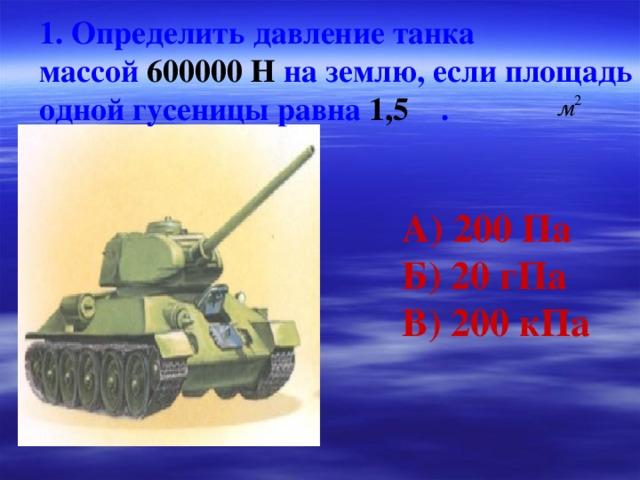1. Определить давление танка массой 600000 Н на землю, если площадь одной гусеницы равна 1,5 . А) 200 Па Б) 20 гПа В) 200 кПа