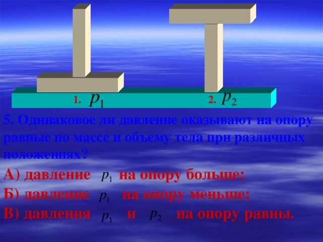 1. 2. 5. Одинаковое ли давление оказывают на опору равные по массе и объему тела при различных положениях? А) давление на опору больше; Б) давление на опору меньше; В) давления и на опору равны.
