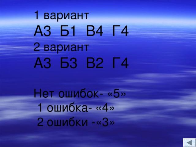 1 вариант А3 Б1 В4 Г4 2 вариант  А3 Б3 В2 Г4 Нет ошибок- «5»  1 ошибка- «4»  2 ошибки -«3»
