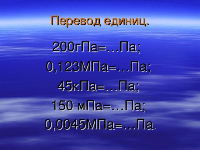 Перевод единиц. 200гПа=…Па; 0,123МПа=…Па; 45кПа=…Па; 150 мПа=…Па; 0,0045МПа=…Па .