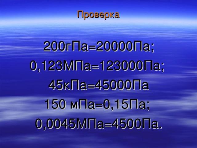 Проверка   200гПа=20000Па; 0,123МПа=123000Па; 45кПа=45000Па 150 мПа=0,15Па; 0,0045МПа=4500Па.