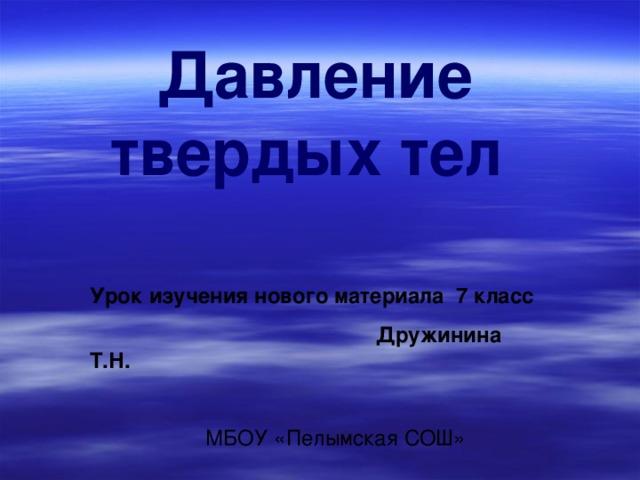 Урок изучения нового материала 7 класс  Дружинина Т.Н.   МБОУ «Пелымская СОШ» Давление твердых тел