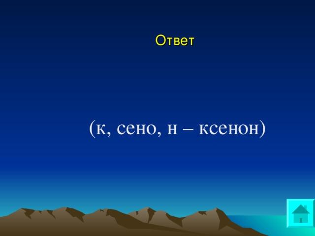 Ответ (к, сено, н – ксенон)