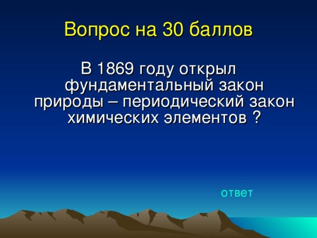 Вопрос на 30 баллов В 1869 году открыл фундаментальный закон природы – периодический закон химических элементов ? ответ
