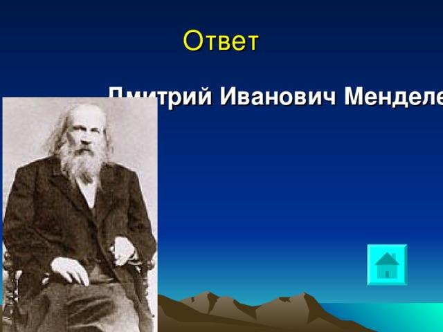 Дмитрий Иванович Менделеев Ответ