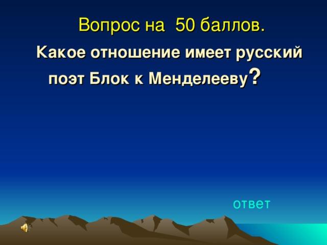Вопрос на 50 баллов. Какое отношение имеет русский поэт Блок к Менделееву ? ответ