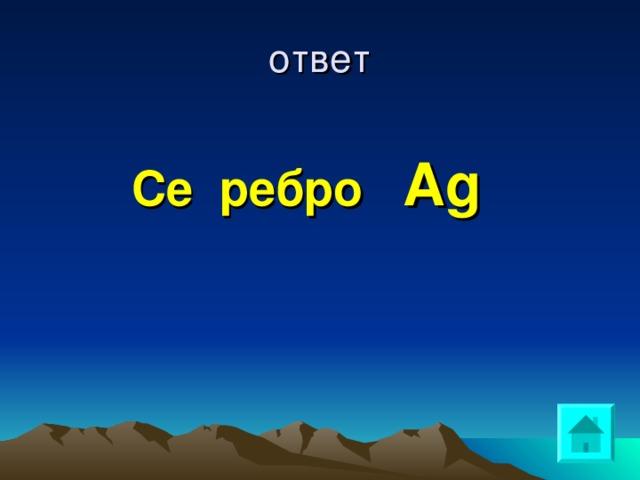 ответ Се ребро  Ag