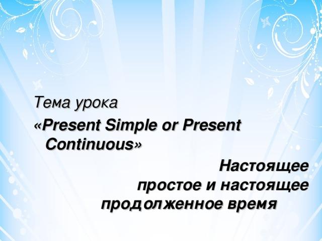 Тема урока «Present Simple or Present Continuous»  Настоящее простое и настоящее продолженное время