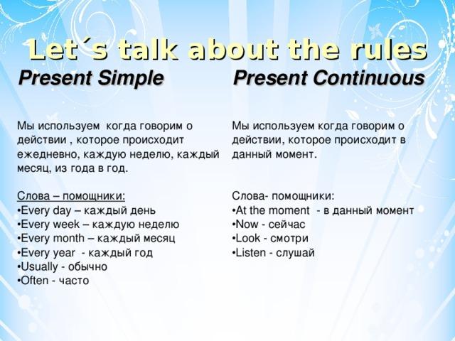Let´s talk about the rules Present Simple Present Continuous  Мы используем когда говорим о действии , которое происходит ежедневно, каждую неделю, каждый месяц, из года в год. Слова – помощники: Every day – каждый день Every week – каждую неделю Every month – каждый месяц Every year - каждый год Usually - обычно   Often - часто Мы используем когда говорим о действии, которое происходит в данный момент. Слова- помощники: