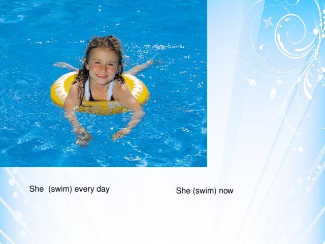 She (swim) every day She (swim) now