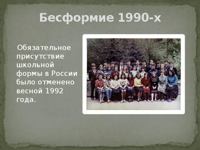 Бесформие 1990-х  Обязательное присутствие школьной формы в России было отменено весной 1992 года.