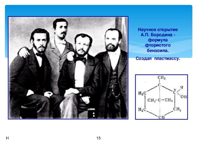 Научное открытие А.П. Бородина - формула фтористого бензоила. Создал пластмассу. Н