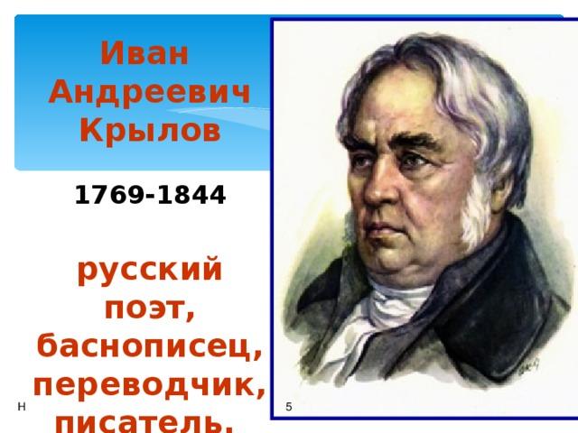 Иван Андреевич Крылов   1769-1844   русский поэт, баснописец, переводчик,  писатель. Н