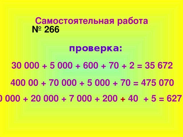 Самостоятельная работа № 266 проверка: 30 000 + 5 000 + 600 + 70 + 2 = 35 672 400 00 + 70 000 + 5 000 + 70 = 475 070  600 000 + 20 000 + 7 000 + 200 + 40 + 5 = 627 245