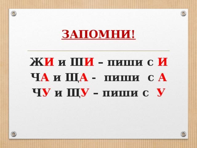 ЗАПОМНИ! Ж И и Ш И – пиши с И Ч А и Щ А - пиши с А Ч У и Щ У – пиши с У
