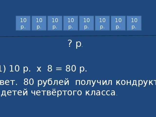 10 р. 10 р. 10 р. 10 р. 10 р. 10 р. 10 р. 10 р. ? р . 1) 10 р. х 8 = 80 р. Ответ. 80 рублей получил кондруктор от детей четвёртого класса .