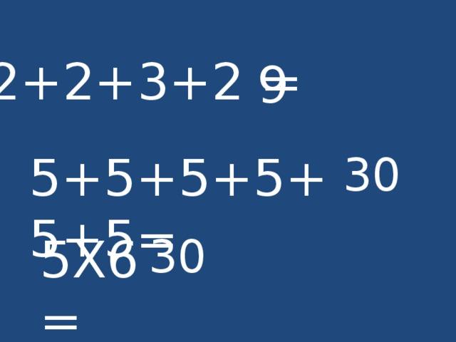 2+2+3+2 = 9 5+5+5+5+5+5= 30 5Х6= 30