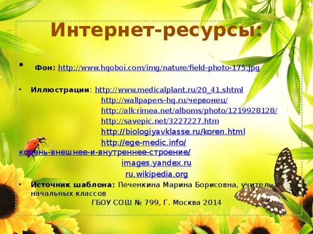 Интернет-ресурсы:  Фон:  http://www.hqoboi.com/img/nature/field-photo-175.jpg Иллюстрации : http:// www.medicalplant.ru/20_41.shtml  http://wallpapers-hq.ru/ червонец /  http ://allcrimea.net/alboms/photo/1219928128 /  http :// savepic.net/3227227.htm  http:// biologiyavklasse.ru/koren.html  http://ege-medic.info/ корень-внешнее-и-внутреннее-строение / images.yandex.ru ru.wikipedia.org Источник шаблона: Печенкина Марина Борисовна, учитель начальных классов ГБОУ СОШ № 799, Г. Москва 2014