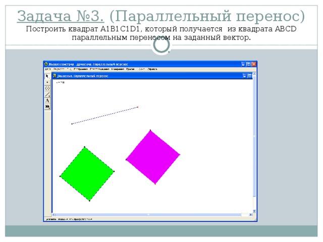Задача №3. (Параллельный перенос)  Построить квадрат A1B1C1D1, который получается из квадрата ABCD параллельным переносом на заданный вектор.