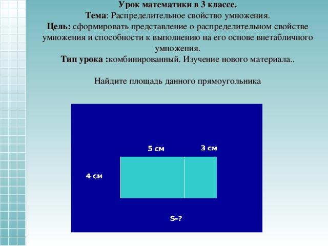 Урок математики в 3 классе.  Тема : Распределительное свойство умножения.  Цель: сформировать представление о распределительном свойстве умножения и способности к выполнению на его основе внетабличного умножения.  Тип урока : комбинированный. Изучение нового материала..   Найдите площадь данного прямоугольника 3 см 5 см 4 см S- ?