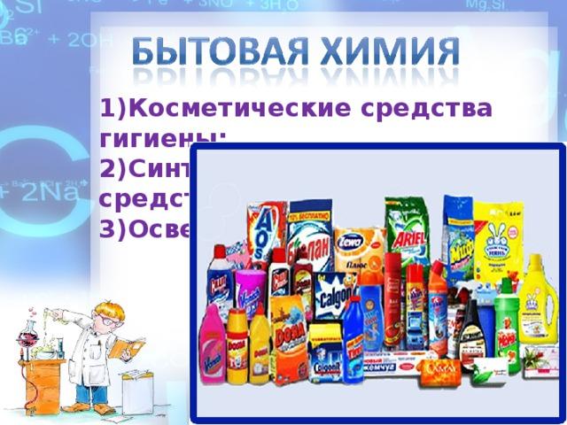 1)Косметические средства гигиены; 2)Синтетические моющие средства; 3)Освежители воздуха.