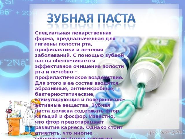 Специальная лекарственная форма, предназначенная для гигиены полости рта, профилактики и лечения заболеваний. С помощью зубной пасты обеспечивается эффективное очищение полости рта и лечебно – профилактическое воздействие. Для этого в ее состав вводятся абразивные, антимикробные, бактериостатические, стимулирующие и поверхностно-активные вещества. Зубная паста должна содержать фтор, кальций и фосфор. Известно, что фтор предотвращает развитие кариеса. Однако стоит отметить, что многие соединения фтора токсичны, поэтому их содержание в зубной пасте строго ограничено. .