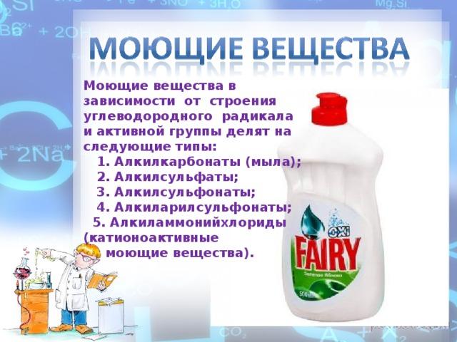 Моющие вещества в зависимости от строения углеводородного радикала и активной группы делят на следующие типы:   1. Алкилкарбонаты (мыла);   2. Алкилсульфаты;   3. Алкилсульфонаты;   4. Алкиларилсульфонаты;   5. Алкиламмонийхлориды (катионоактивные  моющие вещества).