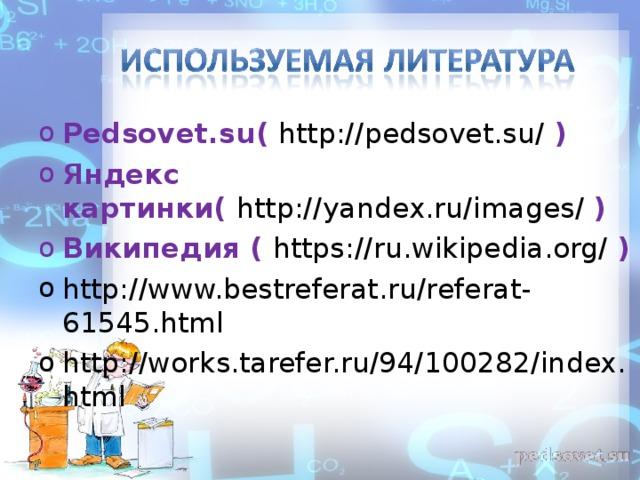 Pedsovet.su ( http://pedsovet.su/ ) Яндекс картинки( http://yandex.ru/images/  ) Википедия ( https://ru.wikipedia.org/  ) http://www.bestreferat.ru/referat-61545.html  http://works.tarefer.ru/94/100282/index.html