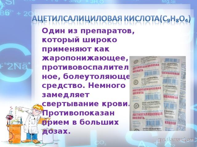 Один из препаратов, который широко применяют как жаропонижающее, противовоспалительное, болеутоляющее средство. Немного замедляет свертывание крови. Противопоказан прием в больших дозах .
