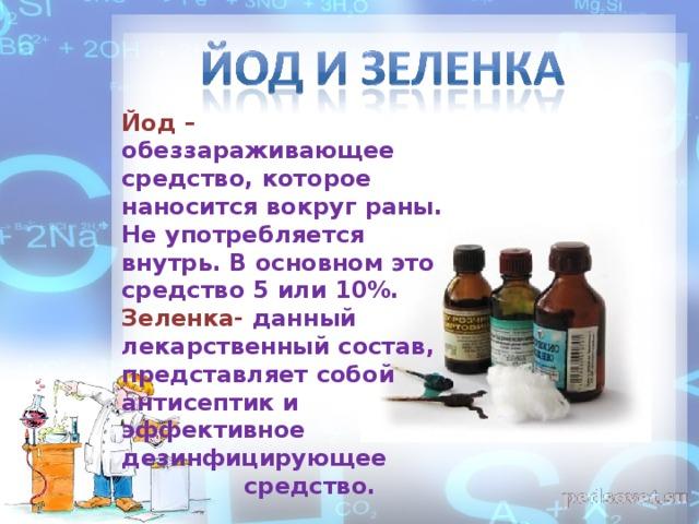 Йод  – обеззараживающее средство, которое наносится вокруг раны. Не употребляется внутрь. В основном это средство 5 или 10%. Зеленка- данный лекарственный состав, представляет собой антисептик и эффективное дезинфицирующее  средство.