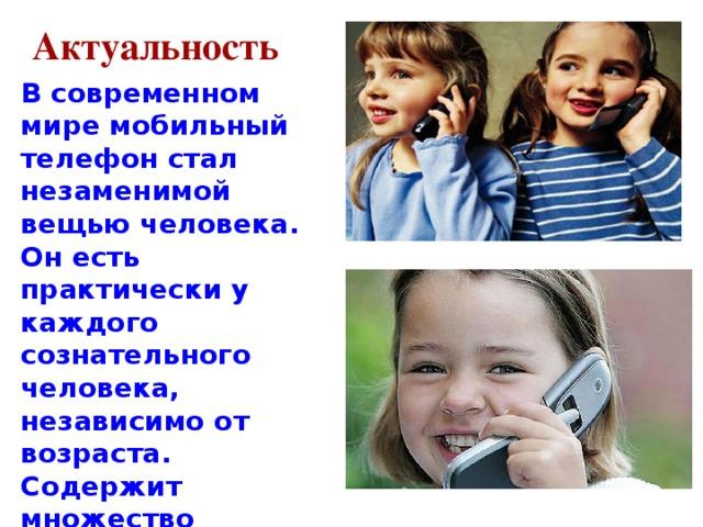 Актуальность В современном мире мобильный телефон стал незаменимой вещью человека. Он есть практически у каждого сознательного человека, независимо от возраста. Содержит множество функций, но главная из них – общение, быстрая связь на расстоянии.