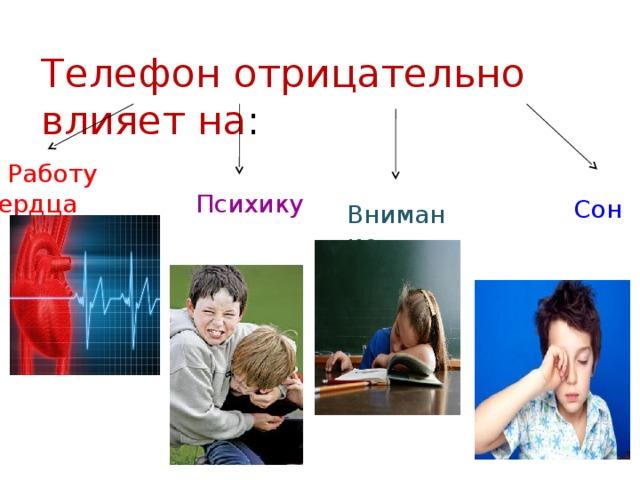 Телефон отрицательно влияет на :  Работу сердца Психику Сон Внимание