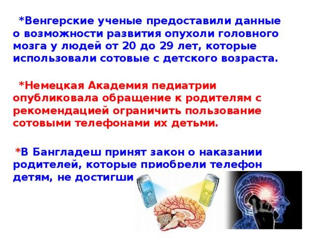 *Венгерские ученые предоставили данные о возможности развития опухоли головного мозга у людей от 20 до 29 лет, которые использовали сотовые с детского возраста.    *Немецкая Академия педиатрии опубликовала обращение к родителям с рекомендацией ограничить пользование сотовыми телефонами их детьми.   * В Бангладеш принят закон о наказании родителей, которые приобрели телефон детям, не достигшим 16 лет.