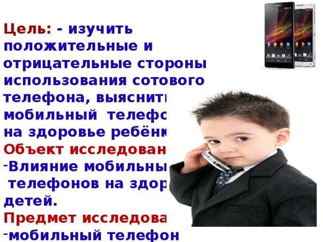 Цель: - изучить положительные и отрицательные стороны использования сотового телефона, выяснить, как мобильный телефон влияет на здоровье ребёнка. Объект исследования: Влияние мобильных  телефонов на здоровье детей. Предмет исследования: мобильный телефон