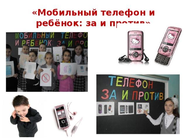 «Мобильный телефон и ребёнок: за и против»